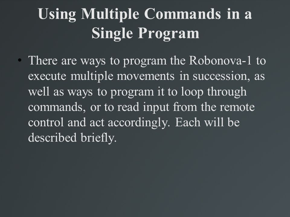 There are ways to program the Robonova-1 to execute multiple movements in succession, as well as ways to program it to loop through commands, or to re