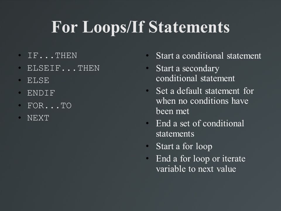 For Loops/If Statements IF...THEN ELSEIF...THEN ELSE ENDIF FOR...TO NEXT Start a conditional statement Start a secondary conditional statement Set a d