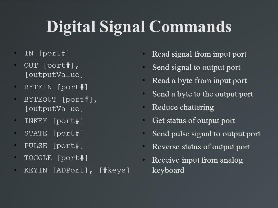 Digital Signal Commands IN [port#] OUT [port#], [outputValue] BYTEIN [port#] BYTEOUT [port#], [outputValue] INKEY [port#] STATE [port#] PULSE [port#]