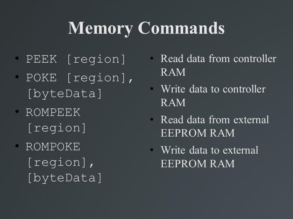 Memory Commands PEEK [region] POKE [region], [byteData] ROMPEEK [region] ROMPOKE [region], [byteData] Read data from controller RAM Write data to cont