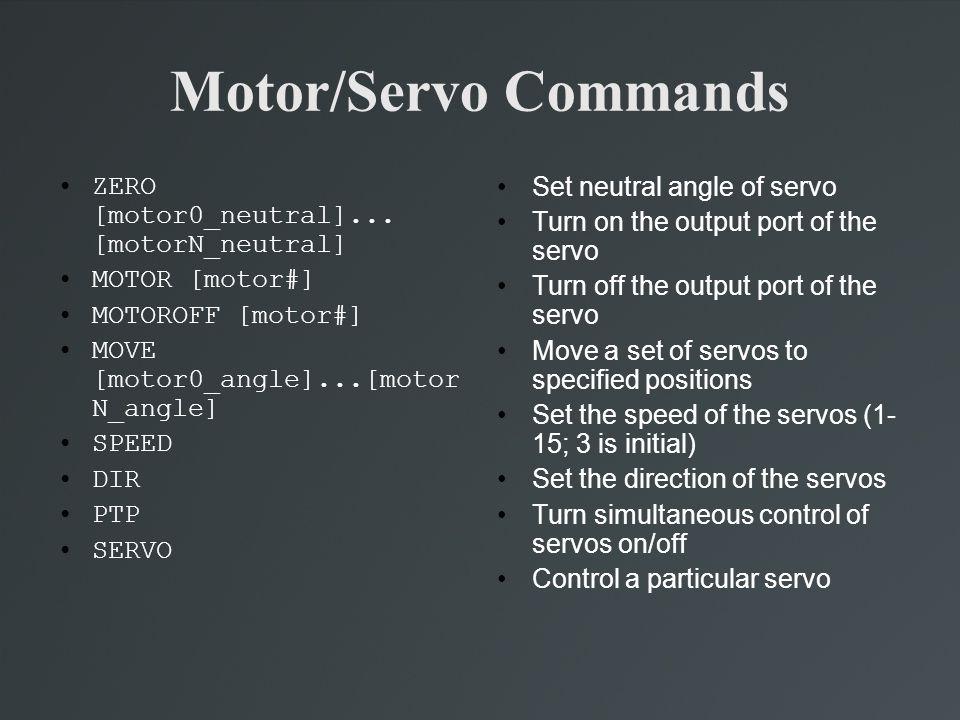 Motor/Servo Commands ZERO [motor0_neutral]... [motorN_neutral] MOTOR [motor#] MOTOROFF [motor#] MOVE [motor0_angle]...[motor N_angle] SPEED DIR PTP SE