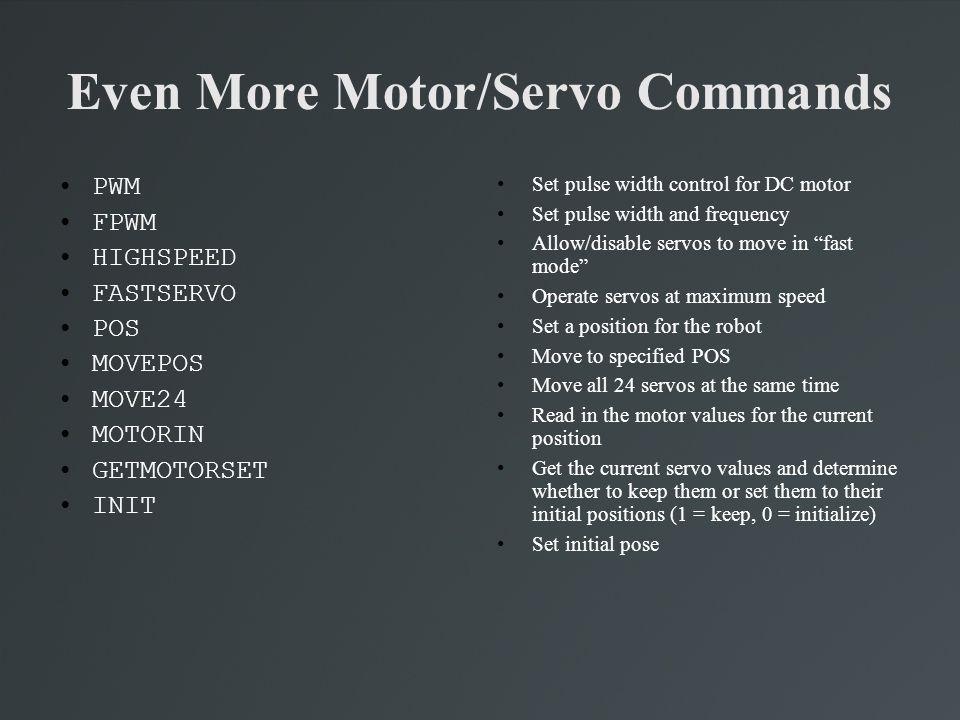 Even More Motor/Servo Commands PWM FPWM HIGHSPEED FASTSERVO POS MOVEPOS MOVE24 MOTORIN GETMOTORSET INIT Set pulse width control for DC motor Set pulse