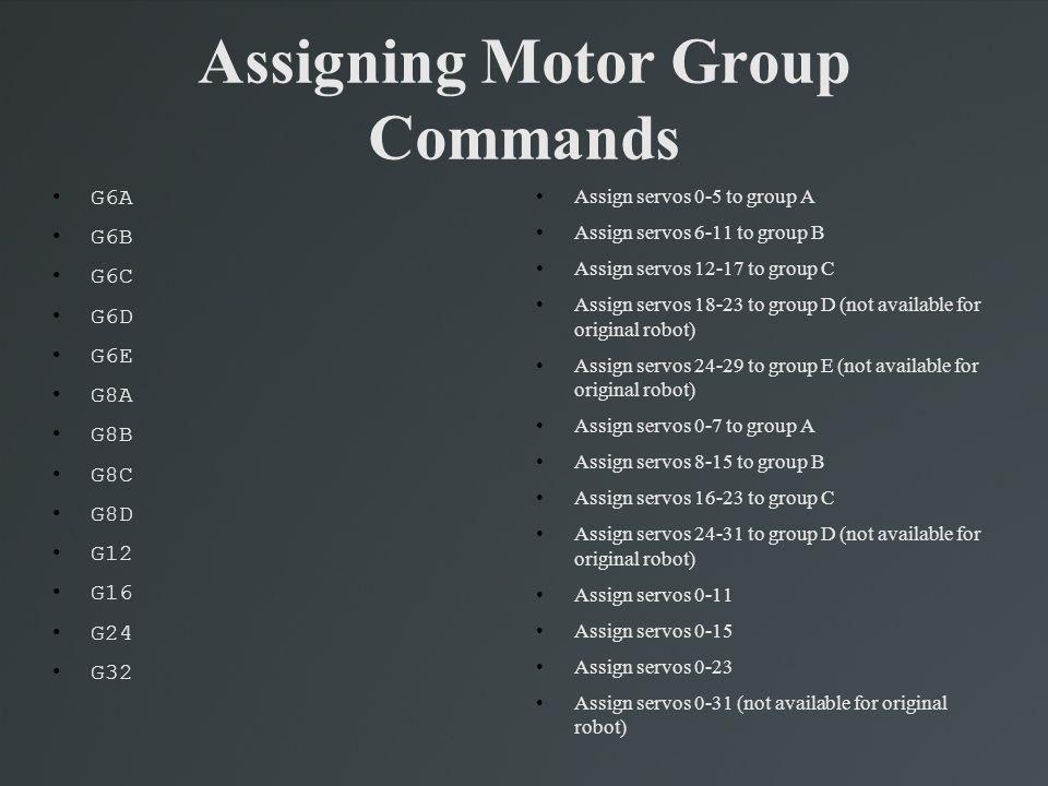 Assigning Motor Group Commands G6A G6B G6C G6D G6E G8A G8B G8C G8D G12 G16 G24 G32 Assign servos 0-5 to group A Assign servos 6-11 to group B Assign s
