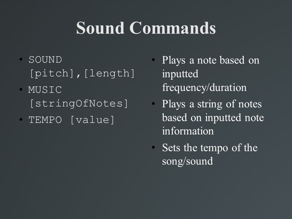 Sound Commands SOUND [pitch],[length] MUSIC [stringOfNotes] TEMPO [value] Plays a note based on inputted frequency/duration Plays a string of notes ba