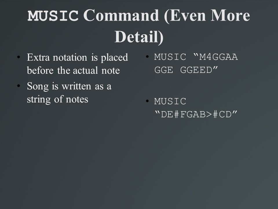 """MUSIC Command (Even More Detail) Extra notation is placed before the actual note Song is written as a string of notes MUSIC """"M4GGAA GGE GGEED"""" MUSIC"""