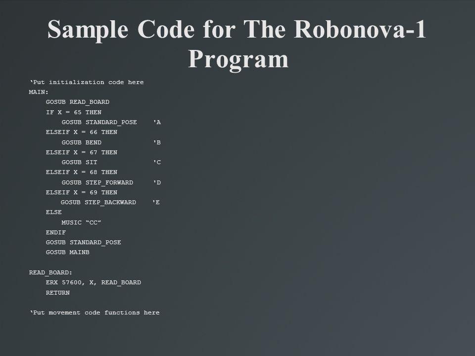 Sample Code for The Robonova-1 Program 'Put initialization code here MAIN: GOSUB READ_BOARD IF X = 65 THEN GOSUB STANDARD_POSE 'A ELSEIF X = 66 THEN G
