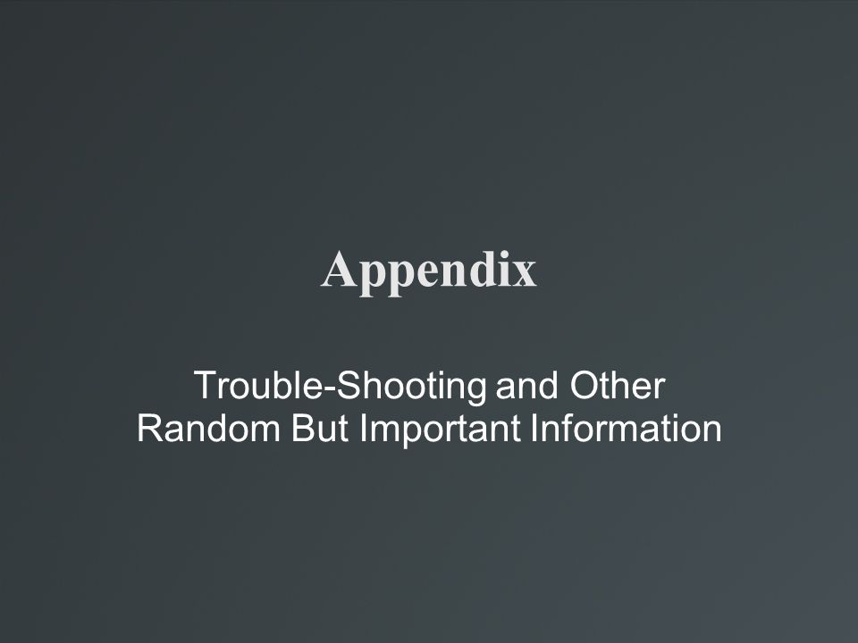 Appendix Trouble-Shooting and Other Random But Important Information