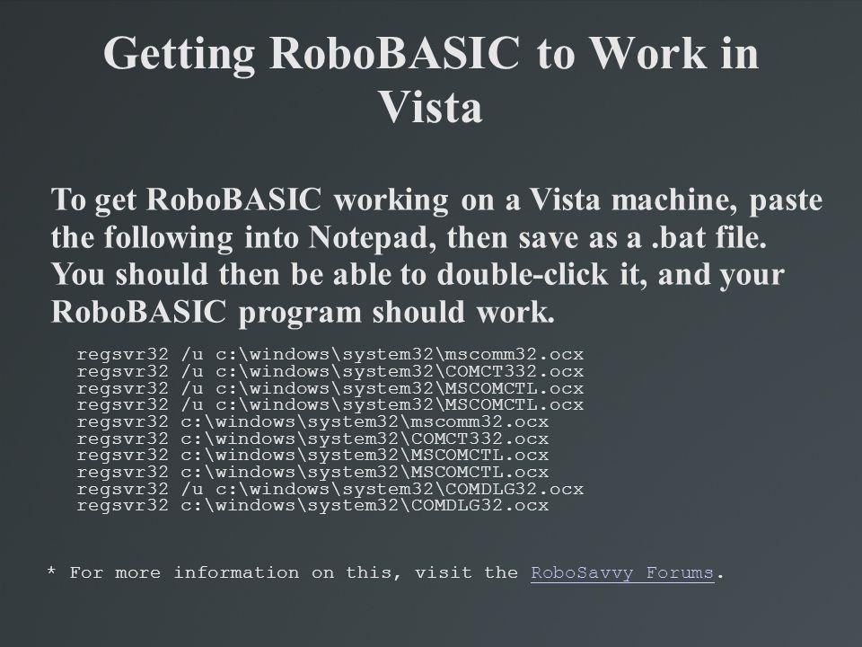 Getting RoboBASIC to Work in Vista regsvr32 /u c:\windows\system32\mscomm32.ocx regsvr32 /u c:\windows\system32\COMCT332.ocx regsvr32 /u c:\windows\sy