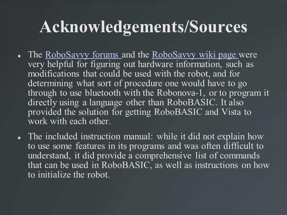 Acknowledgements/Sources The RoboSavvy forums and the RoboSavvy wiki page were very helpful for figuring out hardware information, such as modificatio