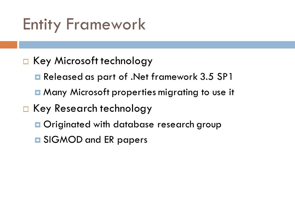 Entity Framework  Key Microsoft technology  Released as part of.Net framework 3.5 SP1  Many Microsoft properties migrating to use it  Key Research technology  Originated with database research group  SIGMOD and ER papers