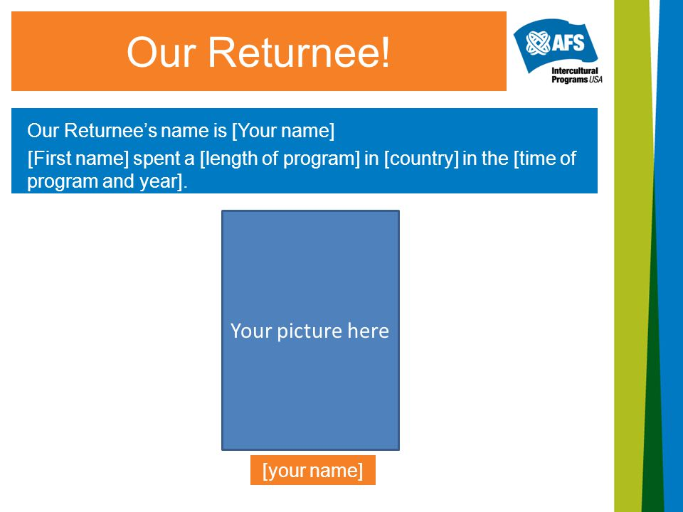 Our Returnee! Our Returnee's name is [Your name] [First name] spent a [length of program] in [country] in the [time of program and year]. [your name]