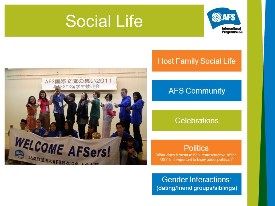 Social Life Host Family Social Life AFS Community Gender Interactions: (dating/friend groups/siblings) Celebrations Politics What does it mean to be a