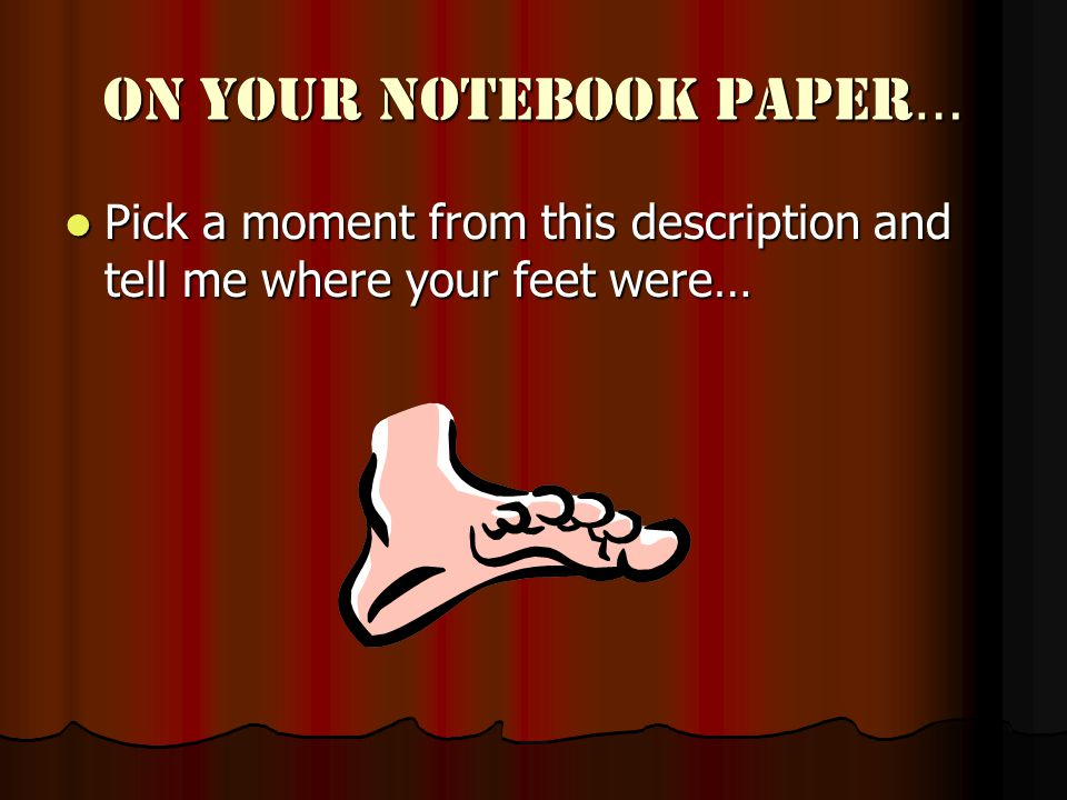 On your notebook paper … Pick a moment from this description and tell me where your feet were… Pick a moment from this description and tell me where your feet were…