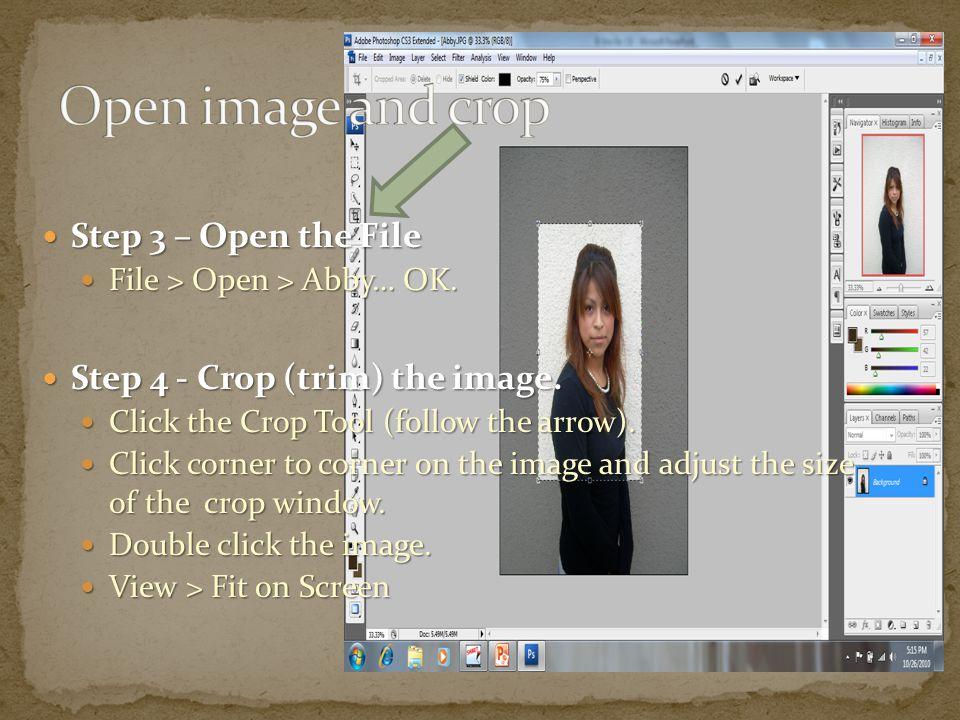 Step 3 – Open the File Step 3 – Open the File File > Open > Abby… OK. File > Open > Abby… OK. Step 4 - Crop (trim) the image. Step 4 - Crop (trim) the