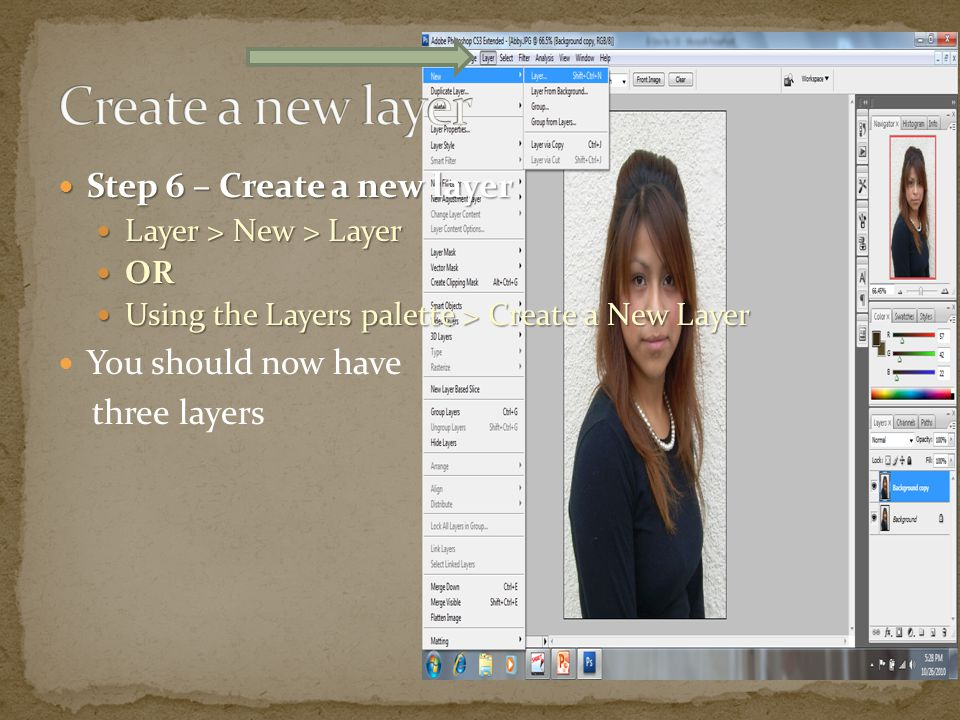 Step 6 – Create a new layer Step 6 – Create a new layer Layer > New > Layer Layer > New > Layer OR OR Using the Layers palette > Create a New Layer Us