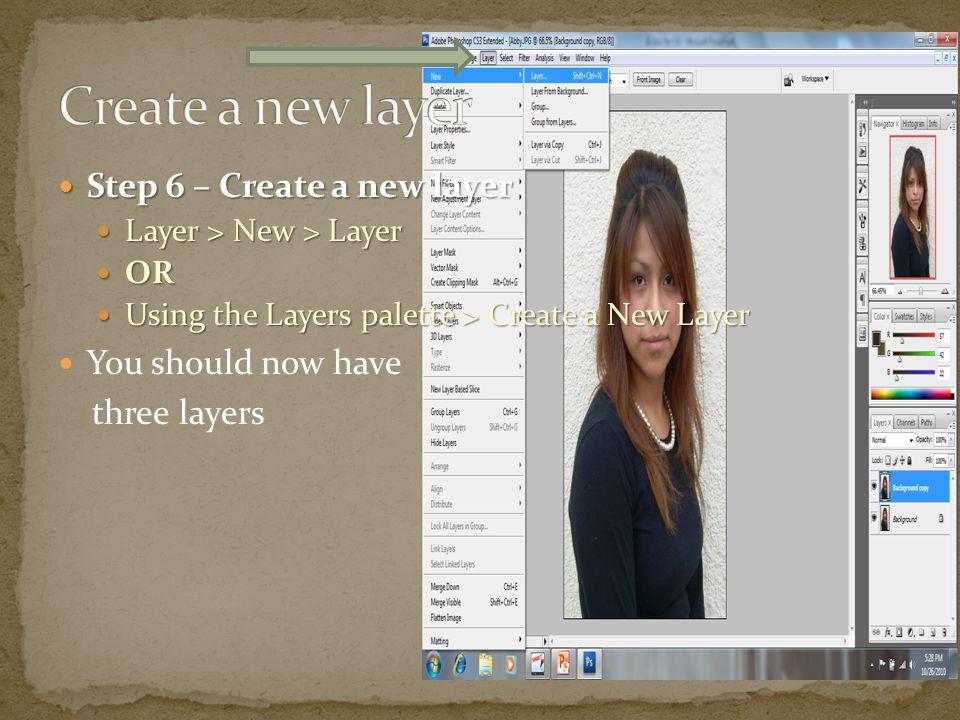 Step 6 – Create a new layer Step 6 – Create a new layer Layer > New > Layer Layer > New > Layer OR OR Using the Layers palette > Create a New Layer Using the Layers palette > Create a New Layer You should now have three layers