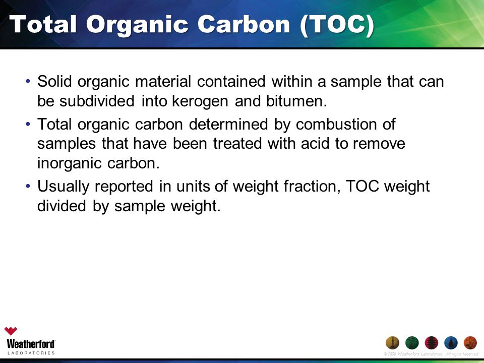 © 2009 Weatherford Laboratories. All rights reserved. Total Organic Carbon (TOC) Solid organic material contained within a sample that can be subdivid