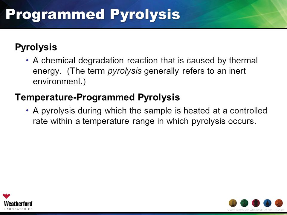 © 2009 Weatherford Laboratories. All rights reserved. Programmed Pyrolysis Pyrolysis A chemical degradation reaction that is caused by thermal energy.