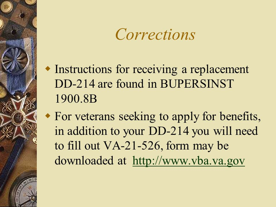 Corrections  Instructions for receiving a replacement DD-214 are found in BUPERSINST 1900.8B  For veterans seeking to apply for benefits, in addition to your DD-214 you will need to fill out VA-21-526, form may be downloaded at http://www.vba.va.govhttp://www.vba.va.gov