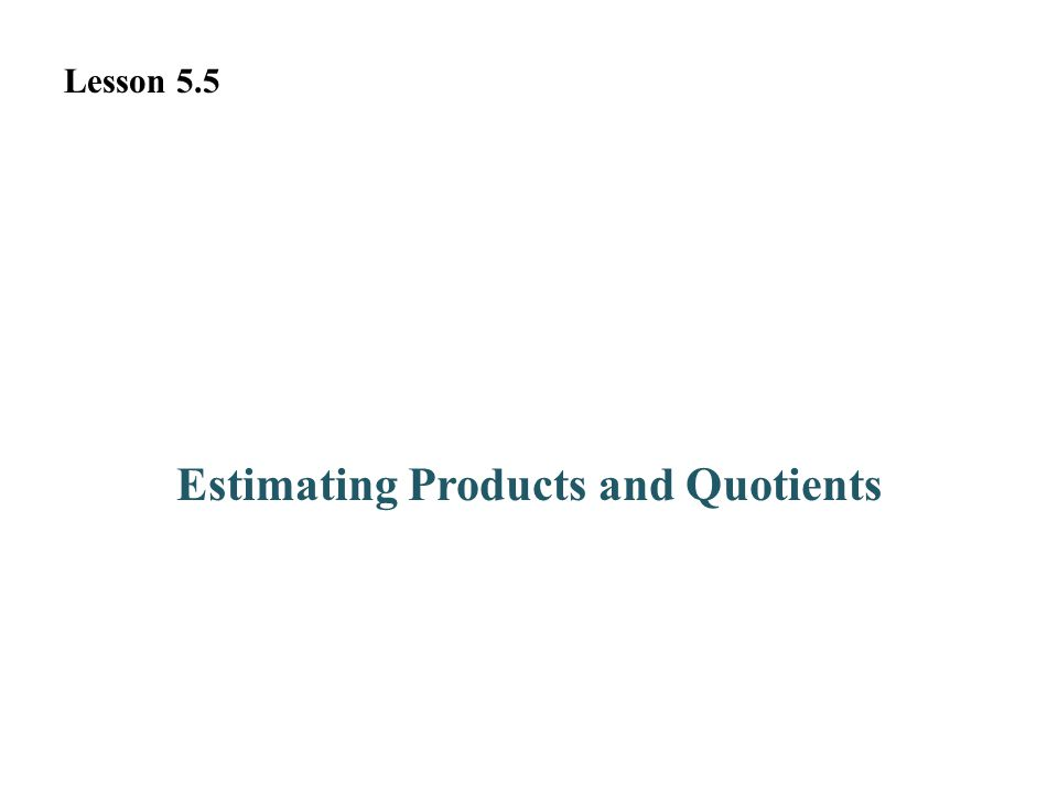 Estimating Products and Quotients Lesson 5.5