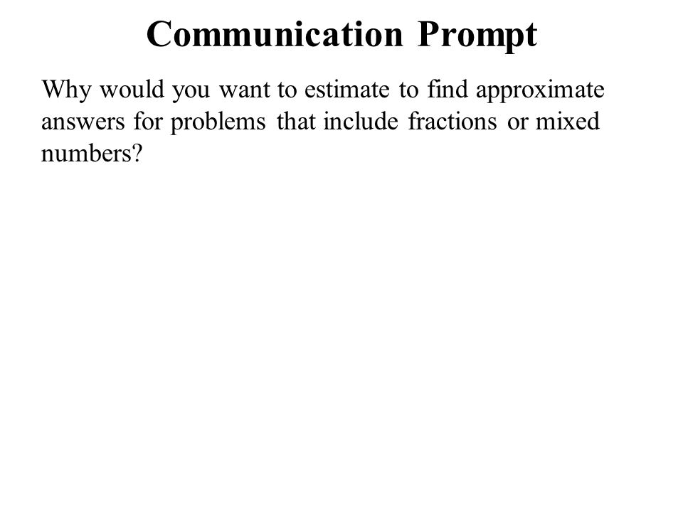 Communication Prompt Why would you want to estimate to find approximate answers for problems that include fractions or mixed numbers?