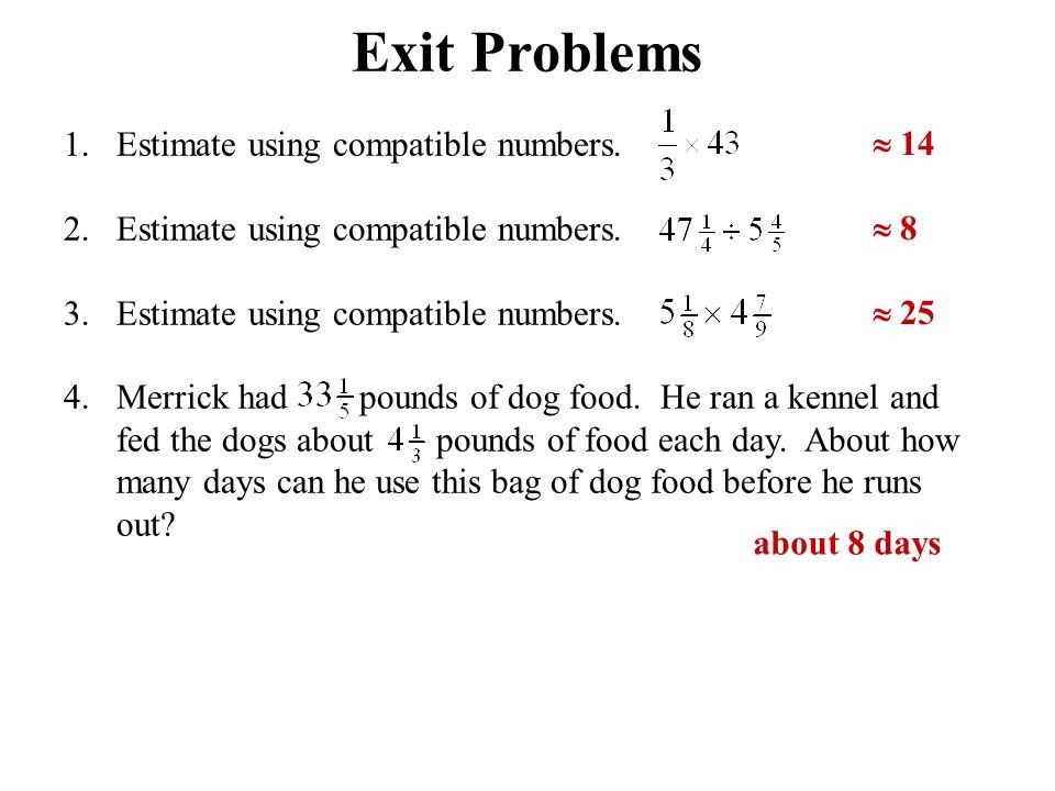 Exit Problems 1.Estimate using compatible numbers. 2.Estimate using compatible numbers. 3.Estimate using compatible numbers. 4.Merrick had pounds of d