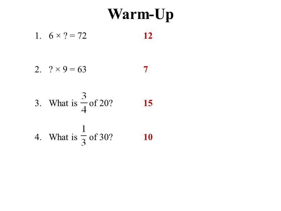 Warm-Up 1.6 × ? = 72 2.? × 9 = 63 3.What is of 20? 4.What is of 30? 12 7 15 10