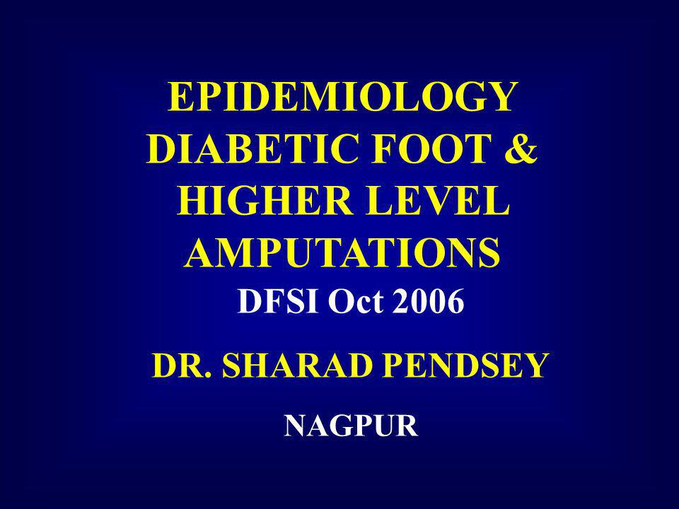 EPIDEMIOLOGY DIABETIC FOOT & HIGHER LEVEL AMPUTATIONS DFSI Oct 2006 DR. SHARAD PENDSEY NAGPUR