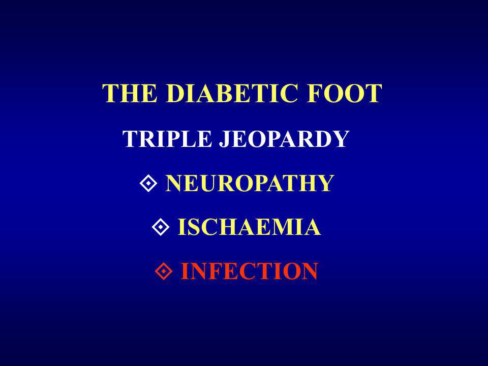 THE DIABETIC FOOT TRIPLE JEOPARDY  NEUROPATHY  ISCHAEMIA  INFECTION