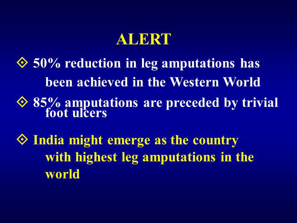  50% reduction in leg amputations has been achieved in the Western World  85% amputations are preceded by trivial foot ulcers  India might emerge as the country with highest leg amputations in the world ALERT