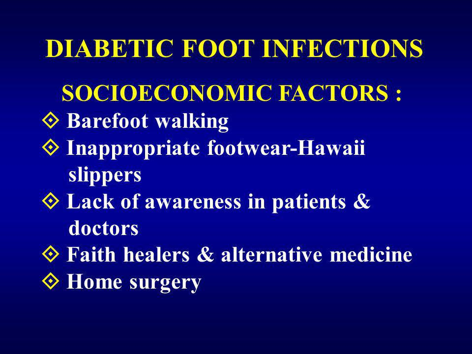DIABETIC FOOT INFECTIONS SOCIOECONOMIC FACTORS :  Barefoot walking  Inappropriate footwear-Hawaii slippers  Lack of awareness in patients & doctors  Faith healers & alternative medicine  Home surgery