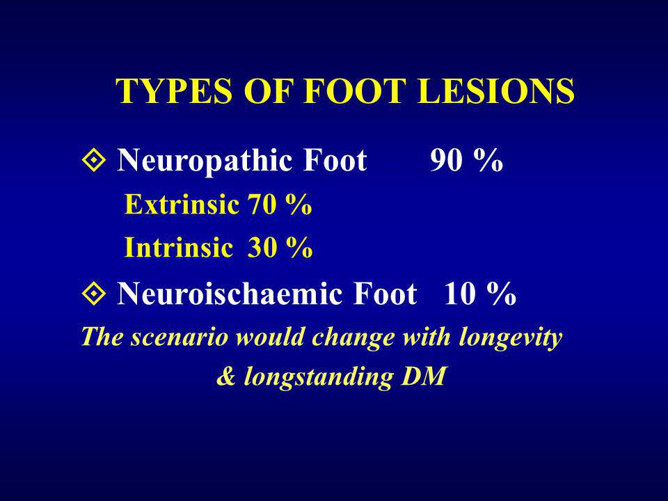 TYPES OF FOOT LESIONS  Neuropathic Foot 90 % Extrinsic 70 % Intrinsic 30 %  Neuroischaemic Foot 10 % The scenario would change with longevity & longstanding DM