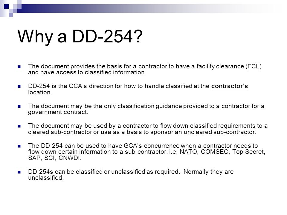 Why a DD-254? The document provides the basis for a contractor to have a facility clearance (FCL) and have access to classified information. DD-254 is