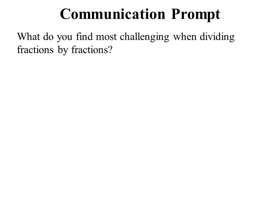 Communication Prompt What do you find most challenging when dividing fractions by fractions?