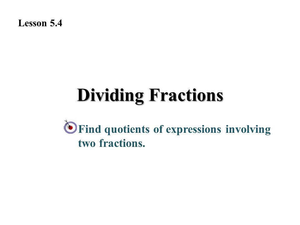Dividing Fractions Find quotients of expressions involving two fractions. Lesson 5.4
