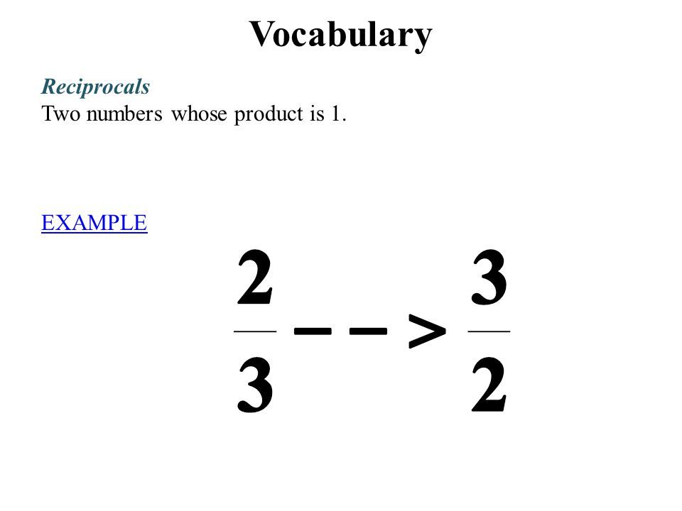 Vocabulary Reciprocals Two numbers whose product is 1. EXAMPLE