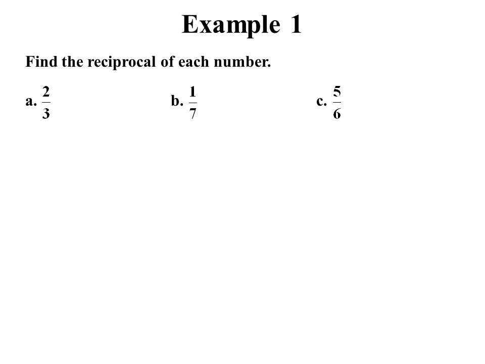 Example 1 Find the reciprocal of each number. a.b.c.
