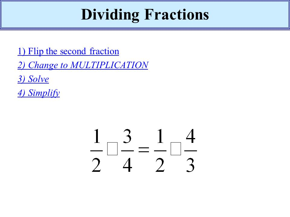 Dividing Fractions 1) Flip the second fraction 2) Change to MULTIPLICATION 3) Solve 4) Simplify