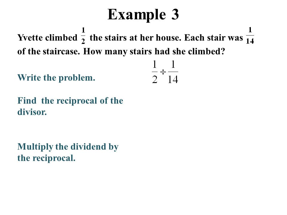Example 3 Yvette climbed the stairs at her house. Each stair was of the staircase. How many stairs had she climbed? Write the problem. Find the recipr