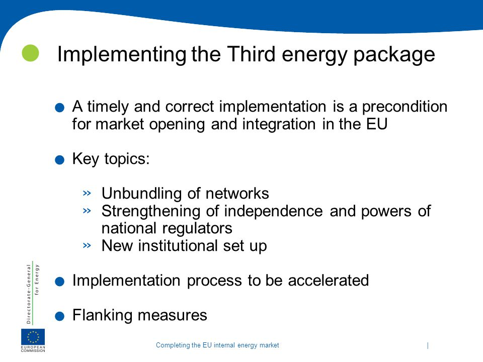   Completing the EU internal energy market Implementing the Third energy package. A timely and correct implementation is a precondition for market ope
