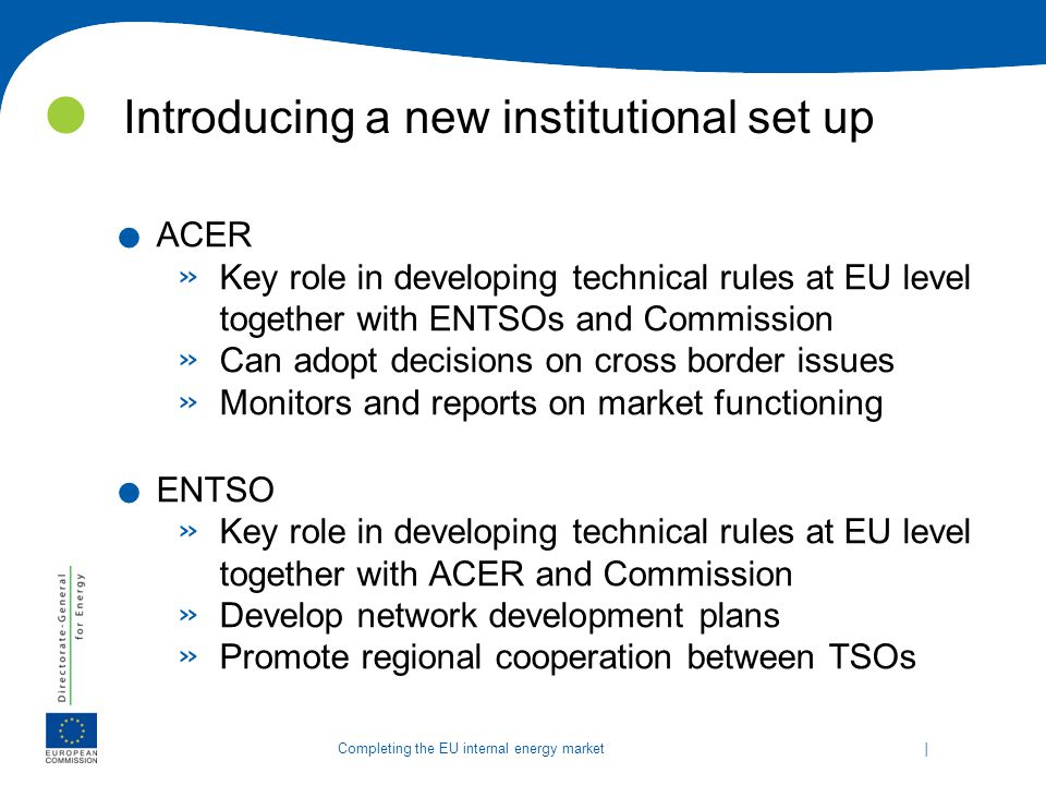   Completing the EU internal energy market See: http://ec.europa.eu/energy/infrastructure/strategy/2020_en.htm http://ec.europa.eu/energy/infrastructure/strategy/2020_en.htm Baltic Energy Market Interconnection Plan Electricity & Gas North-South Gas Corridor in Western Europe North-South Gas Interconnections & Oil Supply South Western Electricity Interconnections Central / South Eastern Electricity Connections Southern Gas Corridor North Seas Offshore Grid Gas Electricity Electricity and Gas Oil and Gas Smart Grids for Electricity in the EU Enhancing investments in infrastructure