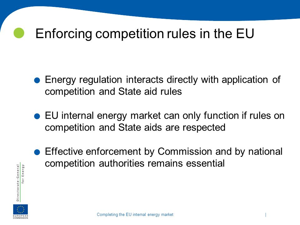   Completing the EU internal energy market Enforcing competition rules in the EU. Energy regulation interacts directly with application of competition