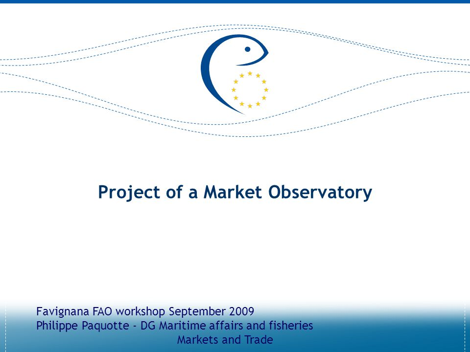 Project of a Market Observatory Favignana FAO workshop September 2009 Philippe Paquotte - DG Maritime affairs and fisheries Markets and Trade