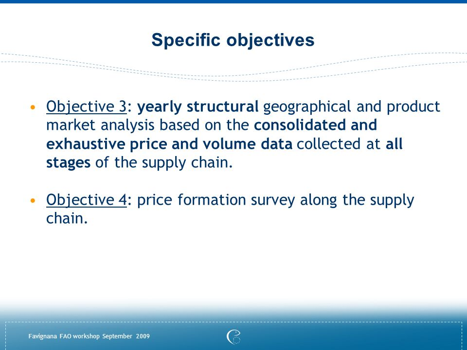 Favignana FAO workshop September 2009 Specific objectives Objective 3: yearly structural geographical and product market analysis based on the consolidated and exhaustive price and volume data collected at all stages of the supply chain.