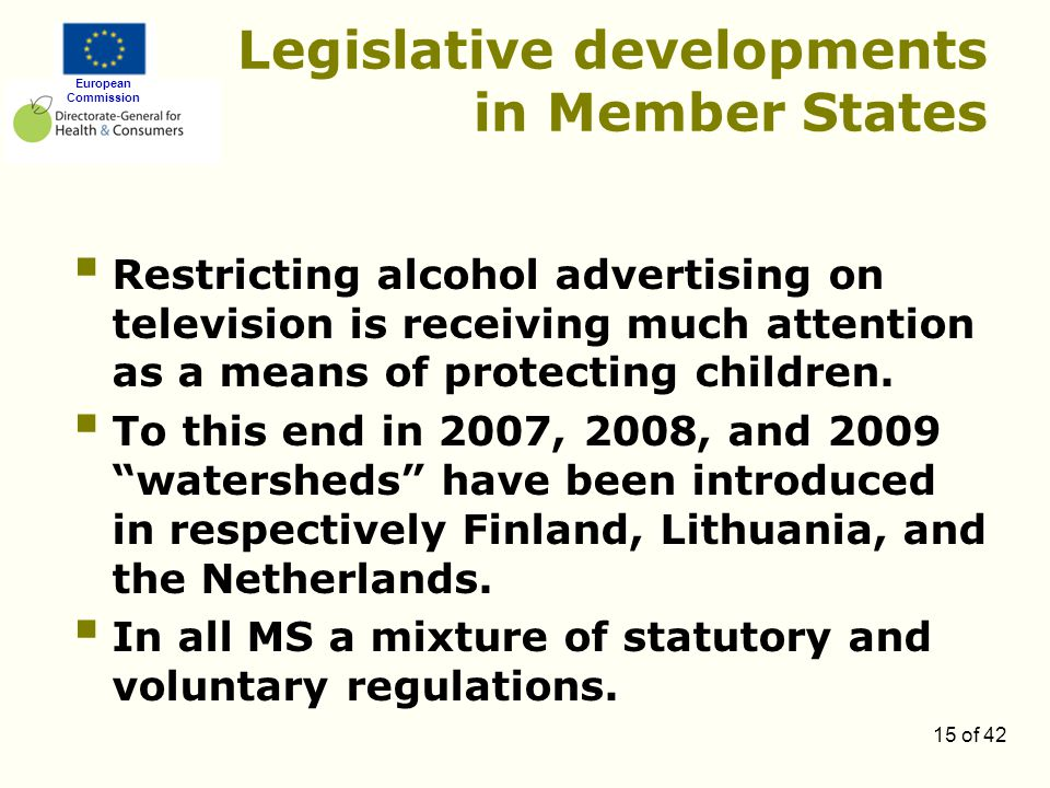 European Commission 15 of 42 Legislative developments in Member States  Restricting alcohol advertising on television is receiving much attention as a means of protecting children.