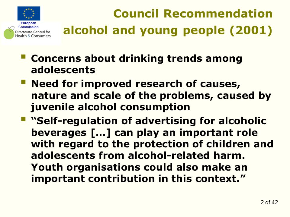 European Commission 2 of 42 Council Recommendation alcohol and young people (2001)  Concerns about drinking trends among adolescents  Need for improved research of causes, nature and scale of the problems, caused by juvenile alcohol consumption  Self-regulation of advertising for alcoholic beverages […] can play an important role with regard to the protection of children and adolescents from alcohol-related harm.