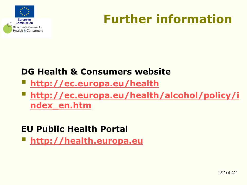 European Commission 22 of 42 Further information DG Health & Consumers website  http://ec.europa.eu/health http://ec.europa.eu/health  http://ec.europa.eu/health/alcohol/policy/i ndex_en.htm http://ec.europa.eu/health/alcohol/policy/i ndex_en.htm EU Public Health Portal  http://health.europa.eu http://health.europa.eu