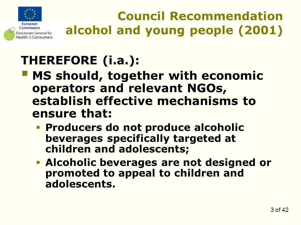 European Commission 3 of 42 Council Recommendation alcohol and young people (2001) THEREFORE (i.a.):  MS should, together with economic operators and relevant NGOs, establish effective mechanisms to ensure that:  Producers do not produce alcoholic beverages specifically targeted at children and adolescents;  Alcoholic beverages are not designed or promoted to appeal to children and adolescents.
