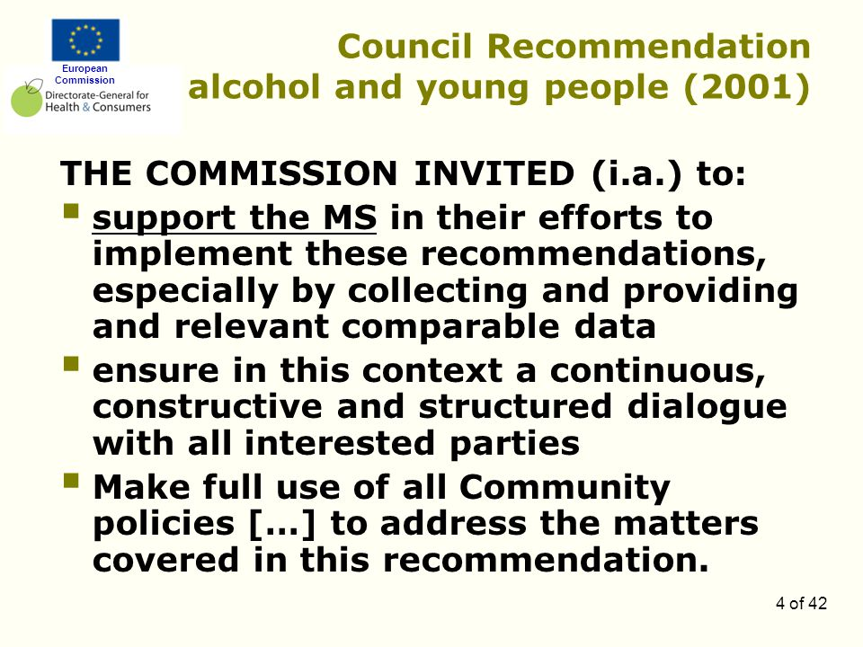 European Commission 4 of 42 Council Recommendation alcohol and young people (2001) THE COMMISSION INVITED (i.a.) to:  support the MS in their efforts to implement these recommendations, especially by collecting and providing and relevant comparable data  ensure in this context a continuous, constructive and structured dialogue with all interested parties  Make full use of all Community policies […] to address the matters covered in this recommendation.