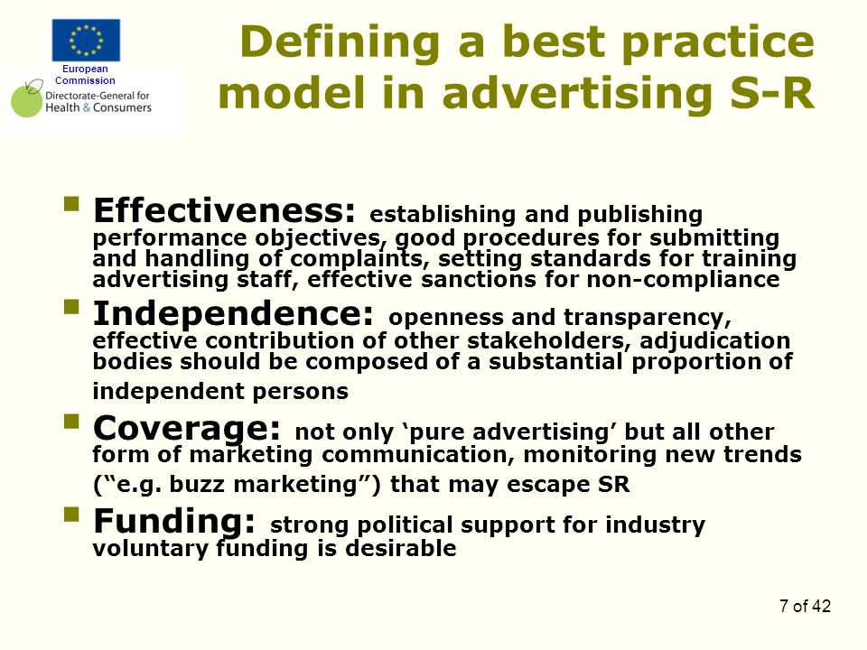 European Commission 7 of 42 Defining a best practice model in advertising S-R  Effectiveness: establishing and publishing performance objectives, good procedures for submitting and handling of complaints, setting standards for training advertising staff, effective sanctions for non-compliance  Independence: openness and transparency, effective contribution of other stakeholders, adjudication bodies should be composed of a substantial proportion of independent persons  Coverage: not only 'pure advertising' but all other form of marketing communication, monitoring new trends ( e.g.